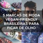 5 marcas de moda vegan friendly brasileiras para ficar de olho